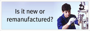 Is it new or remanufactured? Click here to find out.