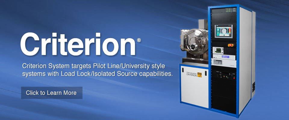 CHA's Criterion System targets Pilot Line/University style systems with Load Lock/Isolated Source capabilities.